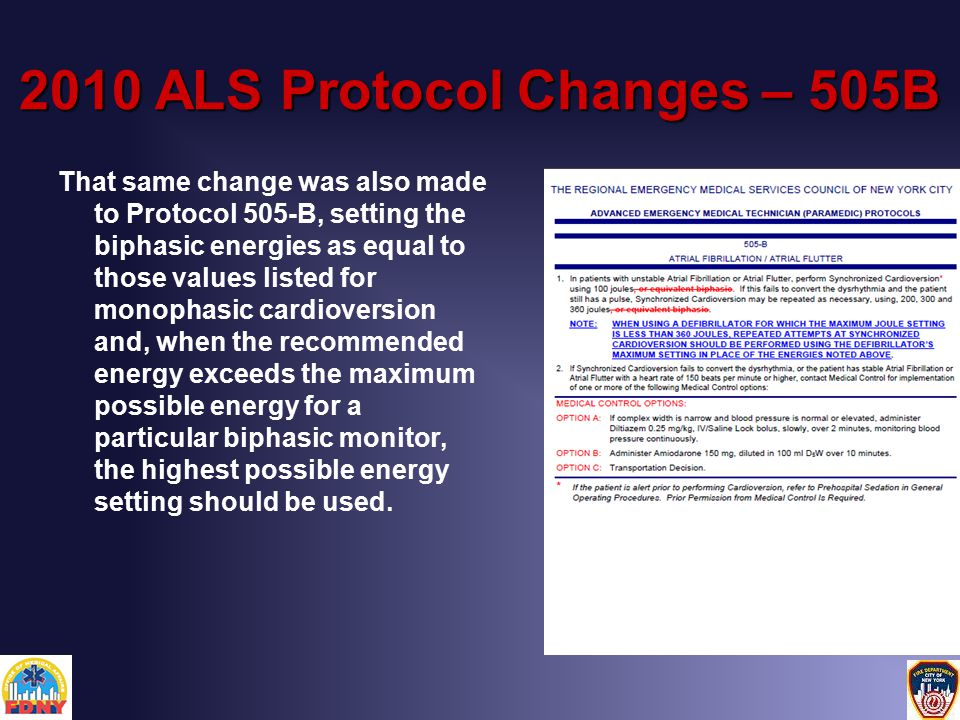 2010 ALS Protocol Changes – 505B That same change was also made to Protocol 505-B, setting the biphasic energies as equal to those values listed for monophasic cardioversion and, when the recommended energy exceeds the maximum possible energy for a particular biphasic monitor, the highest possible energy setting should be used.