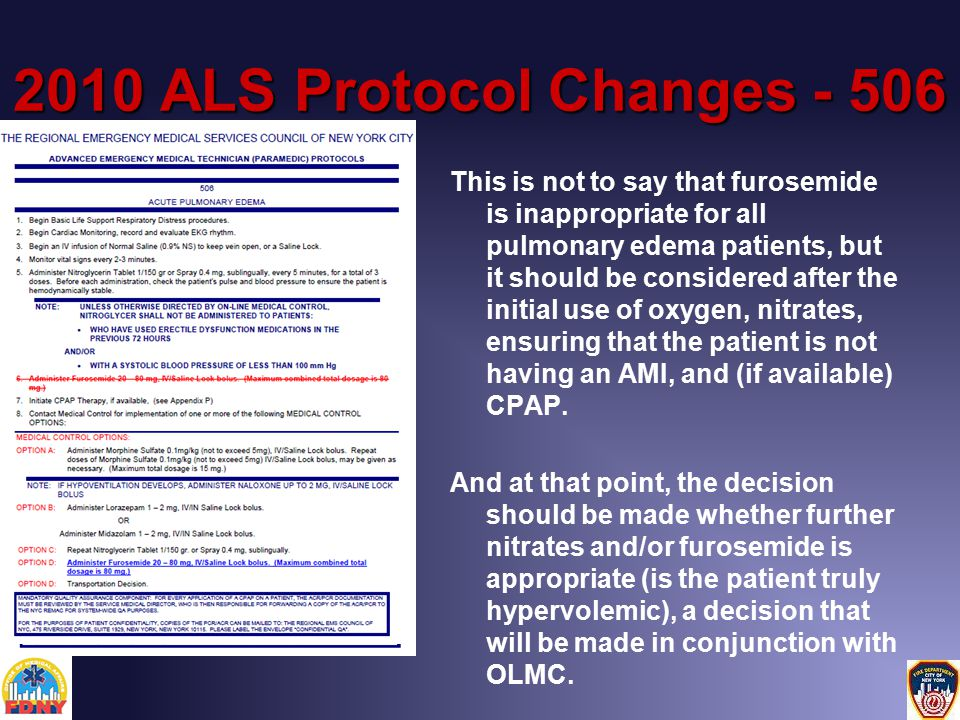 2010 ALS Protocol Changes - 506 This is not to say that furosemide is inappropriate for all pulmonary edema patients, but it should be considered after the initial use of oxygen, nitrates, ensuring that the patient is not having an AMI, and (if available) CPAP.