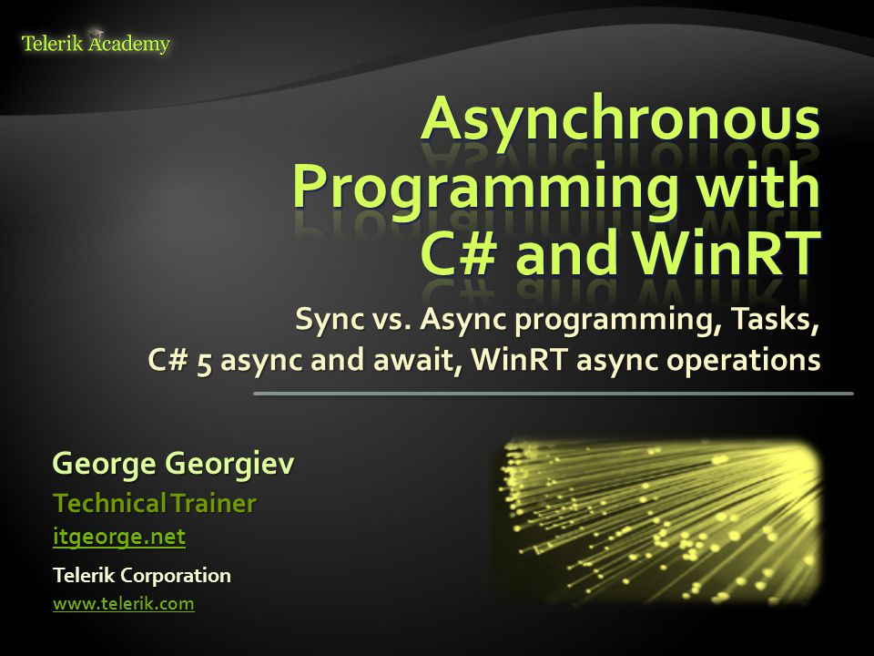 Sync vs. Async programming, Tasks, C# 5 async and await, WinRT async operations George Georgiev Telerik Corporation www.telerik.com Technical Trainer