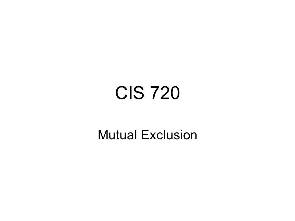 CIS 720 Mutual Exclusion