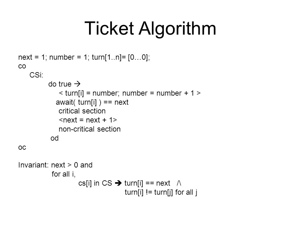 Ticket Algorithm next = 1; number = 1; turn[1..n]= [0…0]; co CSi: do true  await( turn[i] ) == next critical section non-critical section od oc Invariant: next > 0 and for all i, cs[i] in CS  turn[i] == next /\ turn[i] != turn[j] for all j