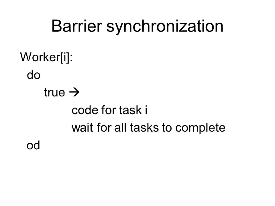 Barrier synchronization Worker[i]: do true  code for task i wait for all tasks to complete od