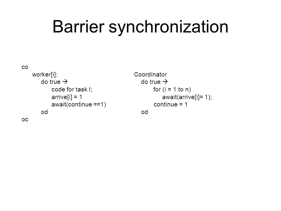 Barrier synchronization co worker[i]: Coordinator do true  do true  code for task I; for (i = 1 to n) arrive[i] = 1 await(arrive[i]= 1); await(continue ==1) continue = 1 od od oc