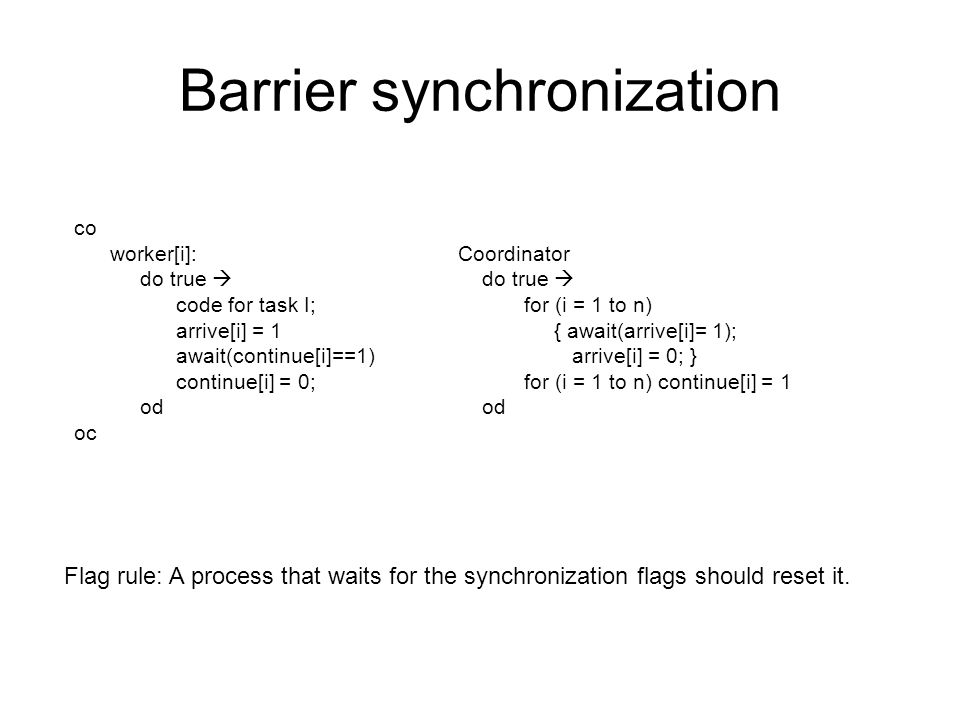 Barrier synchronization co worker[i]: Coordinator do true  do true  code for task I; for (i = 1 to n) arrive[i] = 1 { await(arrive[i]= 1); await(continue[i]==1) arrive[i] = 0; } continue[i] = 0; for (i = 1 to n) continue[i] = 1 od od oc Flag rule: A process that waits for the synchronization flags should reset it.