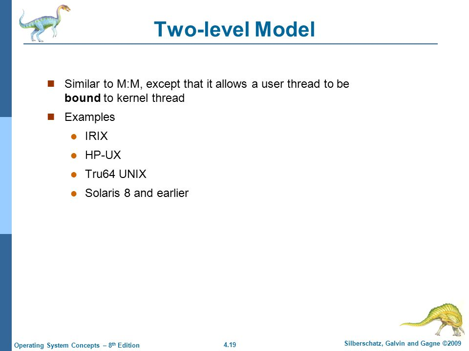4.19 Silberschatz, Galvin and Gagne ©2009 Operating System Concepts – 8 th Edition Two-level Model Similar to M:M, except that it allows a user thread to be bound to kernel thread Examples IRIX HP-UX Tru64 UNIX Solaris 8 and earlier