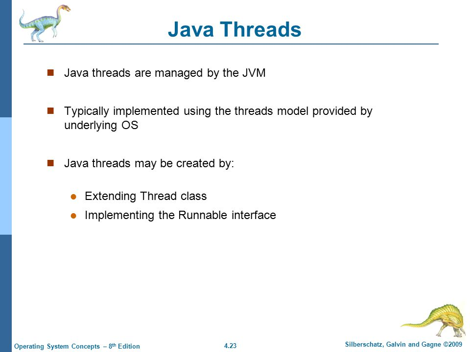 4.23 Silberschatz, Galvin and Gagne ©2009 Operating System Concepts – 8 th Edition Java Threads Java threads are managed by the JVM Typically implemented using the threads model provided by underlying OS Java threads may be created by: Extending Thread class Implementing the Runnable interface