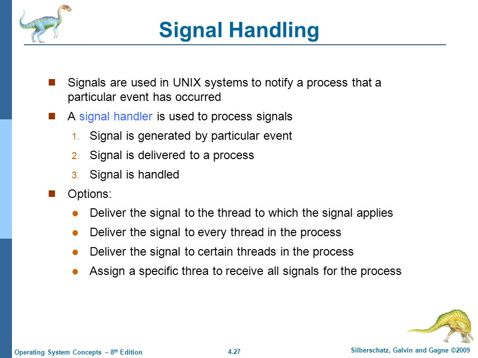 4.27 Silberschatz, Galvin and Gagne ©2009 Operating System Concepts – 8 th Edition Signal Handling Signals are used in UNIX systems to notify a proces