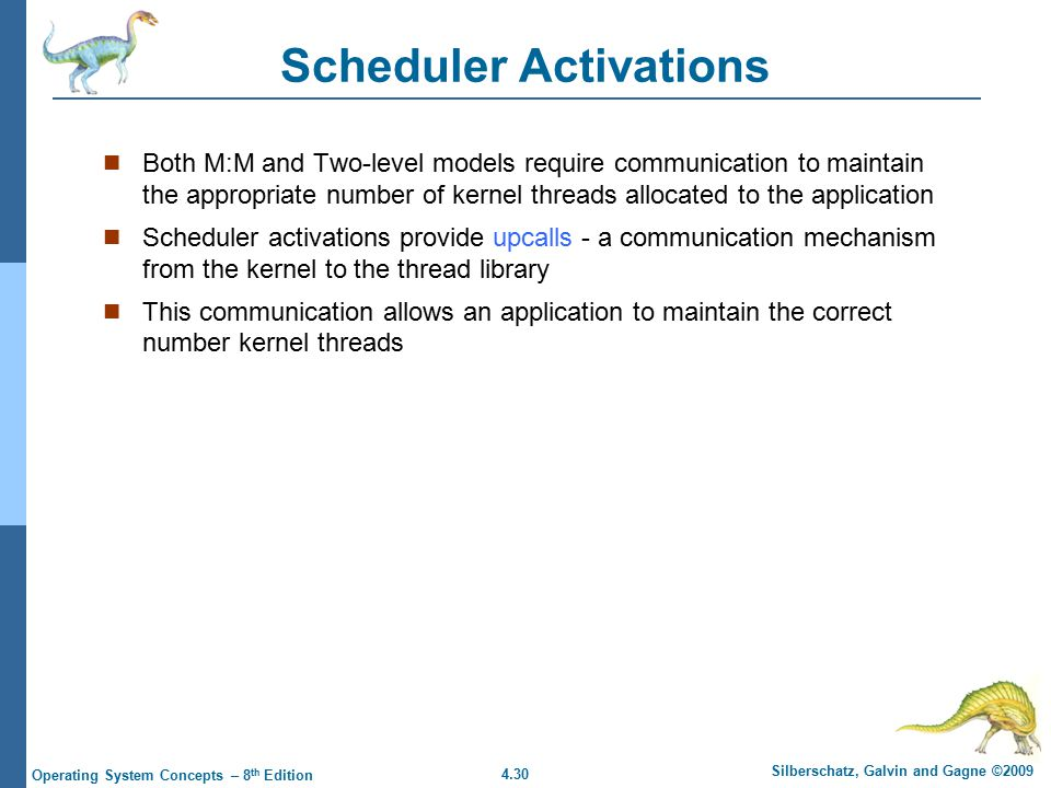4.30 Silberschatz, Galvin and Gagne ©2009 Operating System Concepts – 8 th Edition Scheduler Activations Both M:M and Two-level models require communication to maintain the appropriate number of kernel threads allocated to the application Scheduler activations provide upcalls - a communication mechanism from the kernel to the thread library This communication allows an application to maintain the correct number kernel threads