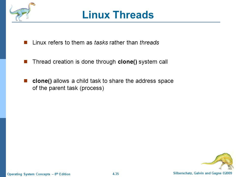 4.35 Silberschatz, Galvin and Gagne ©2009 Operating System Concepts – 8 th Edition Linux Threads Linux refers to them as tasks rather than threads Thr
