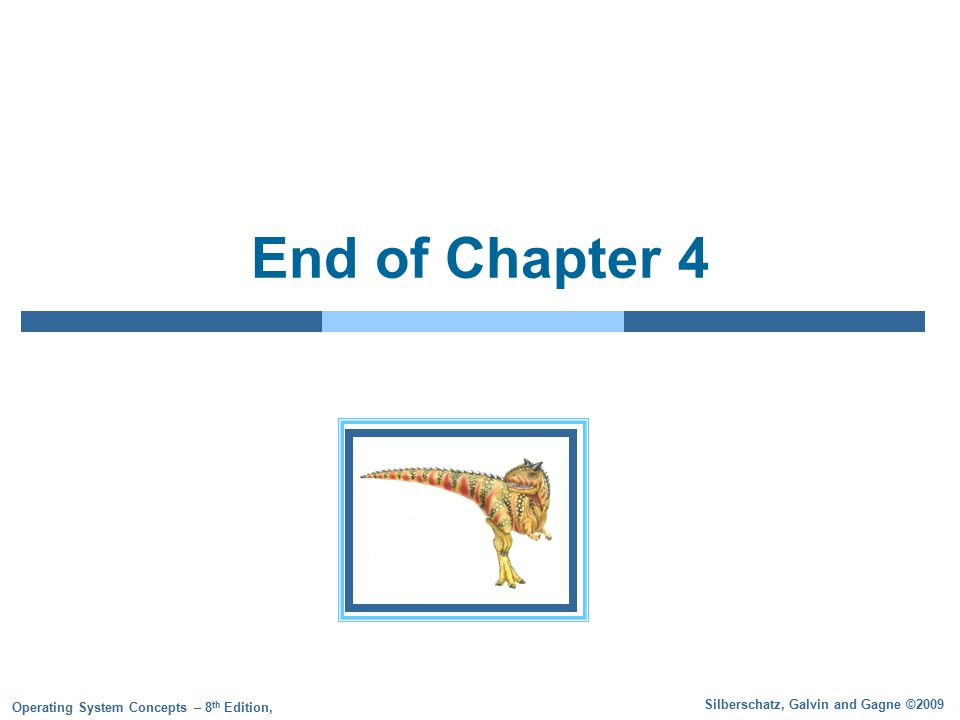 Silberschatz, Galvin and Gagne ©2009 Operating System Concepts – 8 th Edition, End of Chapter 4