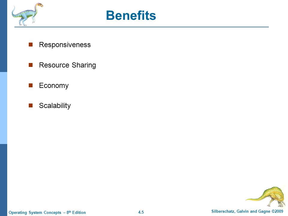 4.5 Silberschatz, Galvin and Gagne ©2009 Operating System Concepts – 8 th Edition Benefits Responsiveness Resource Sharing Economy Scalability