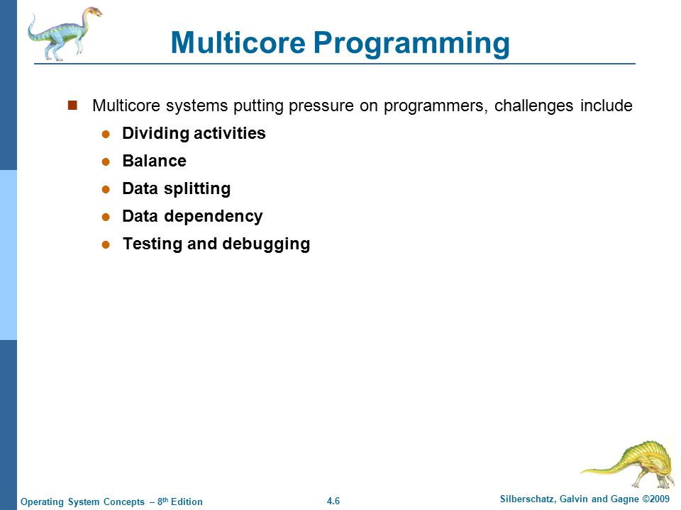 4.6 Silberschatz, Galvin and Gagne ©2009 Operating System Concepts – 8 th Edition Multicore Programming Multicore systems putting pressure on programmers, challenges include Dividing activities Balance Data splitting Data dependency Testing and debugging
