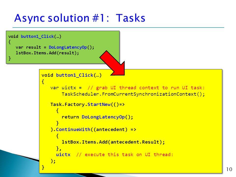 10 void button1_Click(…) { var uictx = // grab UI thread context to run UI task: TaskScheduler.FromCurrentSynchronizationContext(); Task.Factory.Start