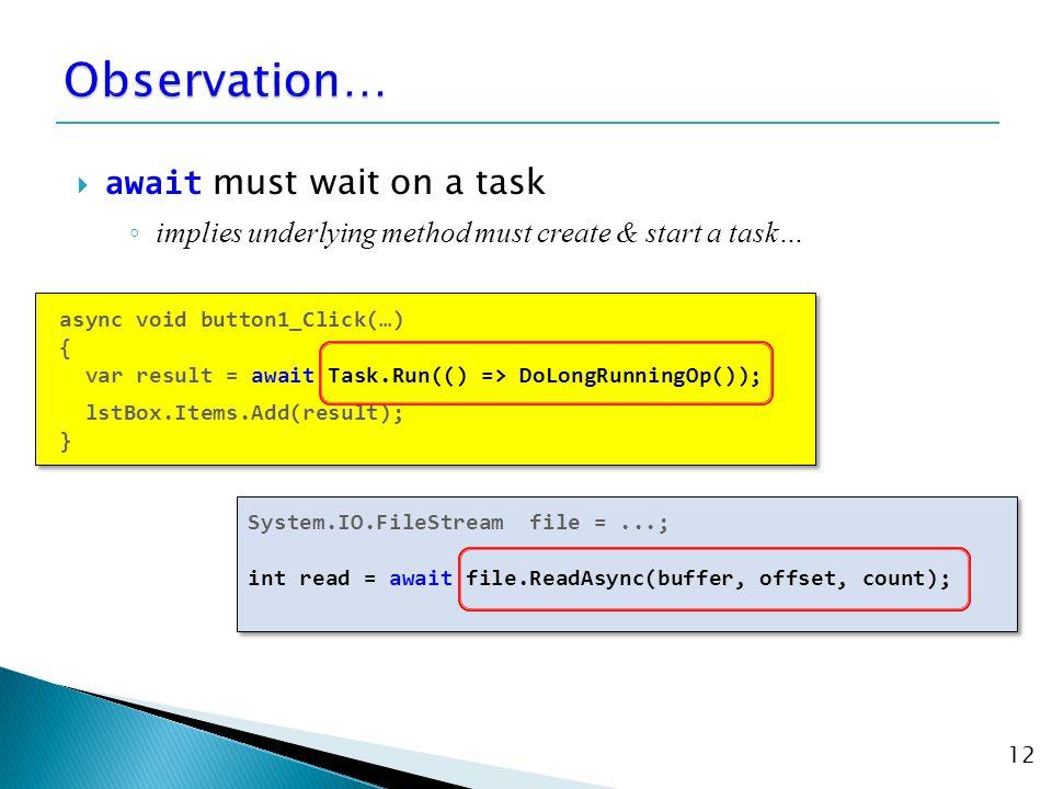  await must wait on a task ◦ implies underlying method must create & start a task… 12 async void button1_Click(…) { var result = await Task.Run(() => DoLongRunningOp()); lstBox.Items.Add(result); } async void button1_Click(…) { var result = await Task.Run(() => DoLongRunningOp()); lstBox.Items.Add(result); } System.IO.FileStream file =...; int read = await file.ReadAsync(buffer, offset, count); System.IO.FileStream file =...; int read = await file.ReadAsync(buffer, offset, count);