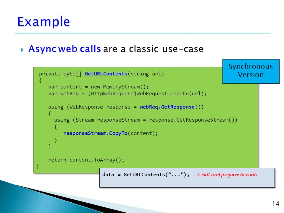  Async web calls are a classic use-case 14 private byte[] GetURLContents(string url) { var content = new MemoryStream(); var webReq = (HttpWebRequest)WebRequest.Create(url); using (WebResponse response = webReq.GetResponse()) { using (Stream responseStream = response.GetResponseStream()) { responseStream.CopyTo(content); } return content.ToArray(); } private byte[] GetURLContents(string url) { var content = new MemoryStream(); var webReq = (HttpWebRequest)WebRequest.Create(url); using (WebResponse response = webReq.GetResponse()) { using (Stream responseStream = response.GetResponseStream()) { responseStream.CopyTo(content); } return content.ToArray(); } Synchronous Version data = GetURLContents( ... ); // call and prepare to wait:
