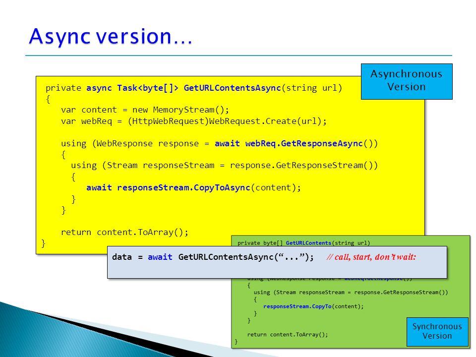 15 private async Task GetURLContentsAsync(string url) { var content = new MemoryStream(); var webReq = (HttpWebRequest)WebRequest.Create(url); using (WebResponse response = await webReq.GetResponseAsync()) { using (Stream responseStream = response.GetResponseStream()) { await responseStream.CopyToAsync(content); } return content.ToArray(); } private async Task GetURLContentsAsync(string url) { var content = new MemoryStream(); var webReq = (HttpWebRequest)WebRequest.Create(url); using (WebResponse response = await webReq.GetResponseAsync()) { using (Stream responseStream = response.GetResponseStream()) { await responseStream.CopyToAsync(content); } } return content.ToArray(); } Asynchronous Version data = await GetURLContentsAsync( ... ); // call, start, don't wait: Synchronous Version