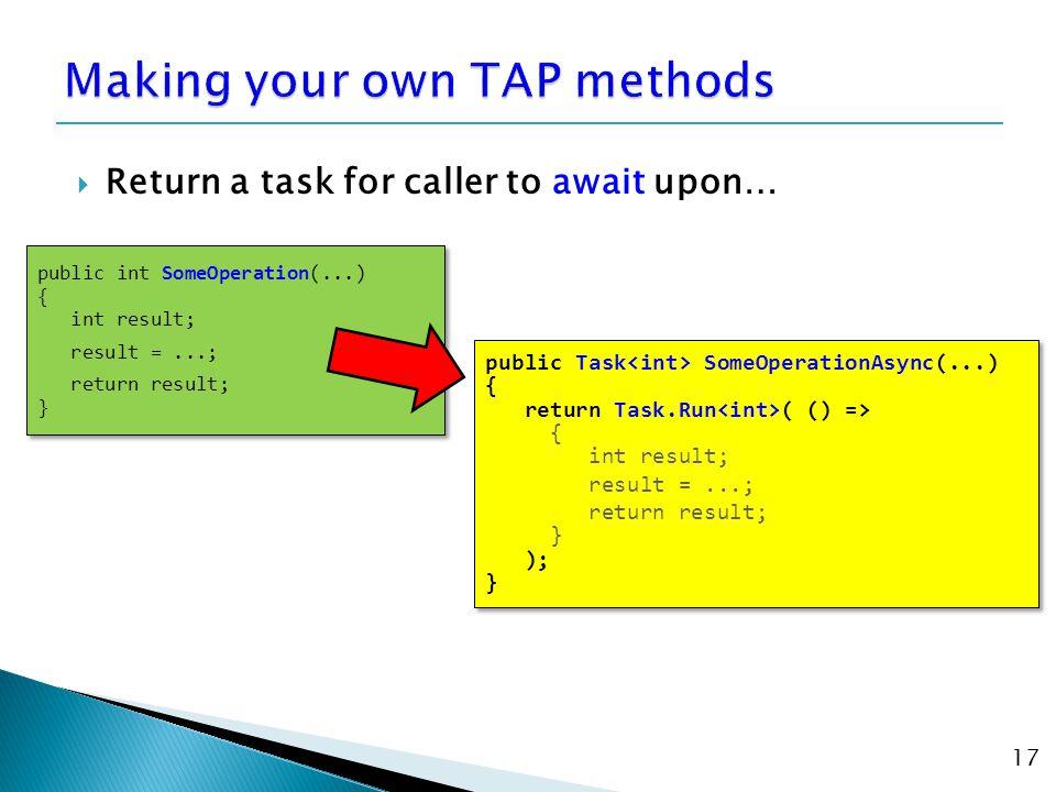  Return a task for caller to await upon… 17 public int SomeOperation(...) { int result; result =...; return result; } public int SomeOperation(...) { int result; result =...; return result; } public Task SomeOperationAsync(...) { return Task.Run ( () => { int result; result =...; return result; } ); } public Task SomeOperationAsync(...) { return Task.Run ( () => { int result; result =...; return result; } ); }
