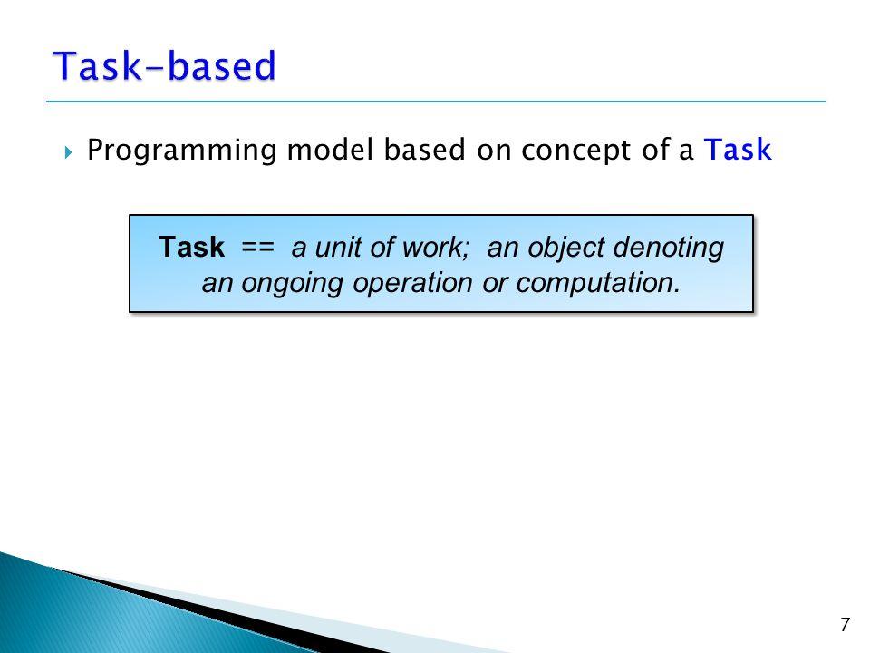  Programming model based on concept of a Task 7 Task == a unit of work; an object denoting an ongoing operation or computation.