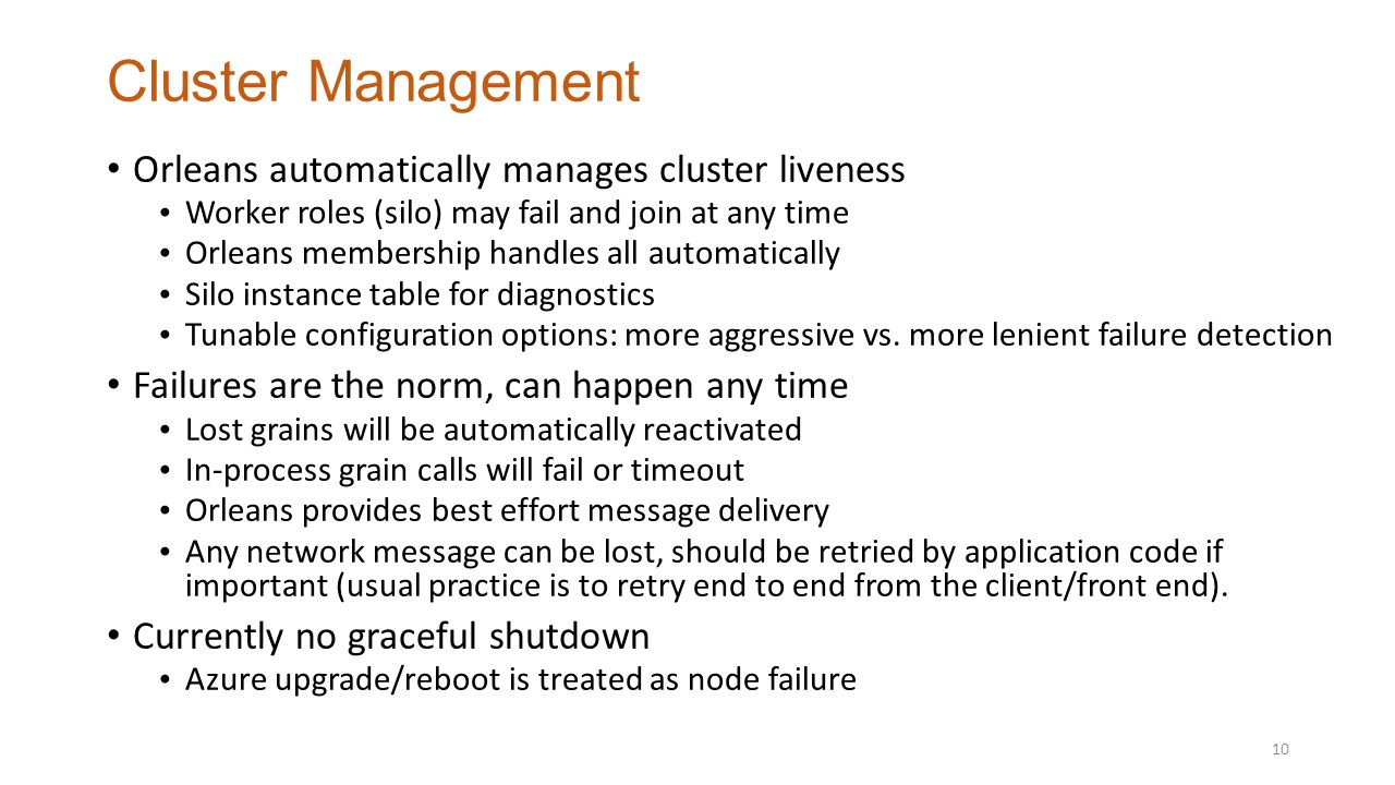 Cluster Management Orleans automatically manages cluster liveness Worker roles (silo) may fail and join at any time Orleans membership handles all automatically Silo instance table for diagnostics Tunable configuration options: more aggressive vs.