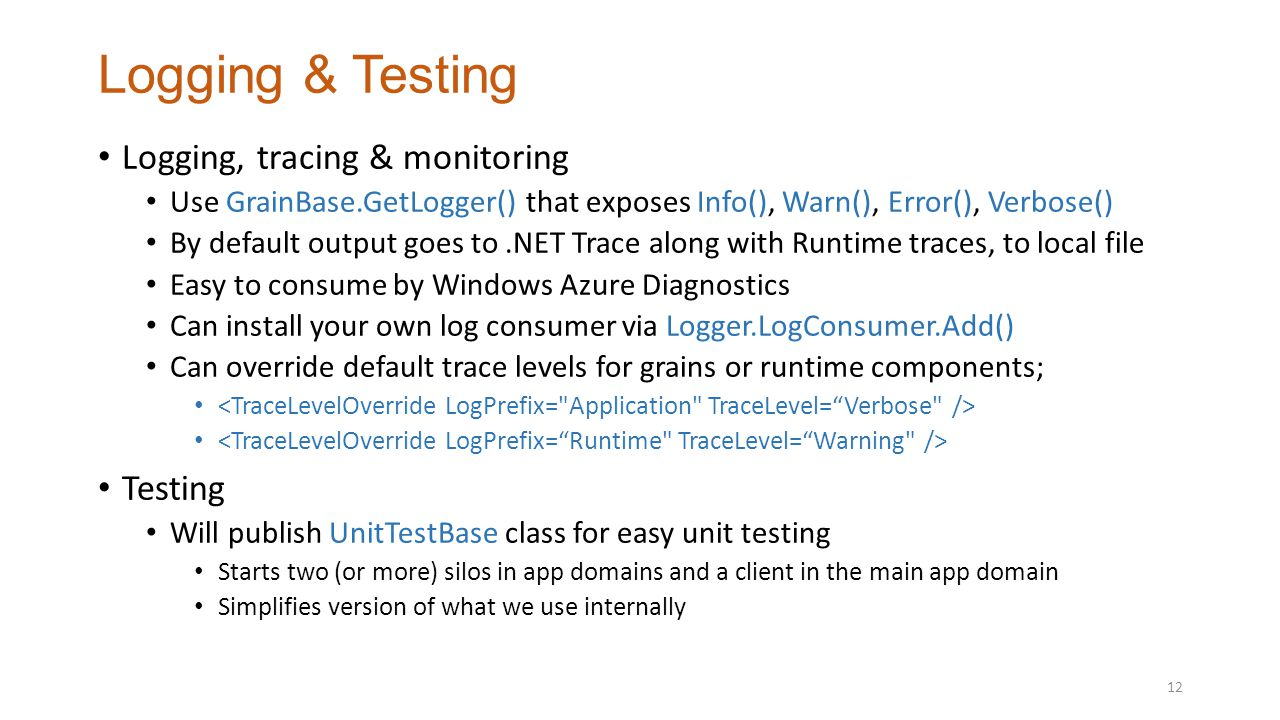 Logging & Testing Logging, tracing & monitoring Use GrainBase.GetLogger() that exposes Info(), Warn(), Error(), Verbose() By default output goes to.NET Trace along with Runtime traces, to local file Easy to consume by Windows Azure Diagnostics Can install your own log consumer via Logger.LogConsumer.Add() Can override default trace levels for grains or runtime components; Testing Will publish UnitTestBase class for easy unit testing Starts two (or more) silos in app domains and a client in the main app domain Simplifies version of what we use internally 12