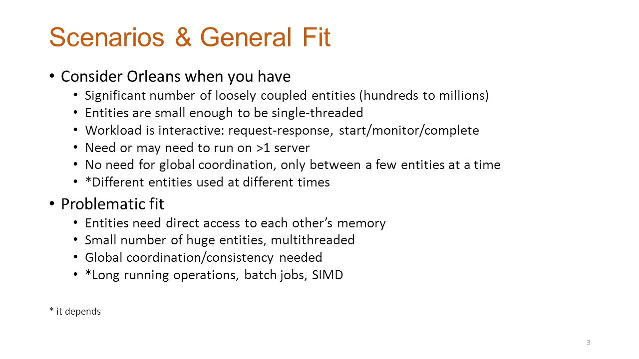 Scenarios & General Fit Consider Orleans when you have Significant number of loosely coupled entities (hundreds to millions) Entities are small enough to be single-threaded Workload is interactive: request-response, start/monitor/complete Need or may need to run on >1 server No need for global coordination, only between a few entities at a time *Different entities used at different times Problematic fit Entities need direct access to each other's memory Small number of huge entities, multithreaded Global coordination/consistency needed *Long running operations, batch jobs, SIMD * it depends 3