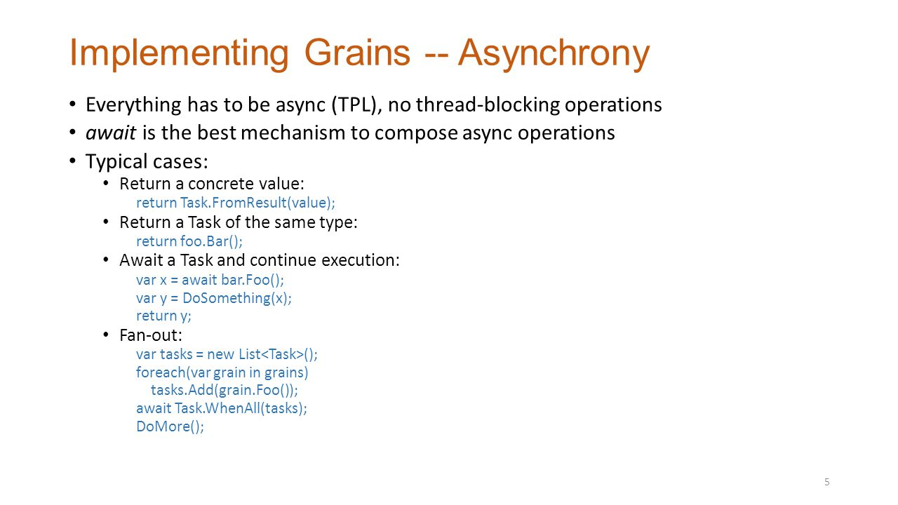 Implementing Grains -- Asynchrony Everything has to be async (TPL), no thread-blocking operations await is the best mechanism to compose async operations Typical cases: Return a concrete value: return Task.FromResult(value); Return a Task of the same type: return foo.Bar(); Await a Task and continue execution: var x = await bar.Foo(); var y = DoSomething(x); return y; Fan-out: var tasks = new List (); foreach(var grain in grains) tasks.Add(grain.Foo()); await Task.WhenAll(tasks); DoMore(); 5