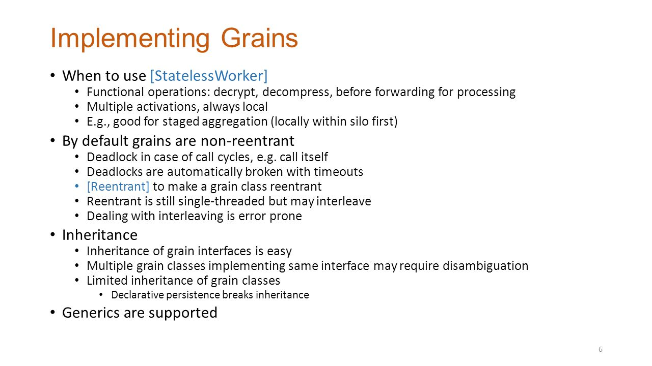 Implementing Grains When to use [StatelessWorker] Functional operations: decrypt, decompress, before forwarding for processing Multiple activations, always local E.g., good for staged aggregation (locally within silo first) By default grains are non-reentrant Deadlock in case of call cycles, e.g.