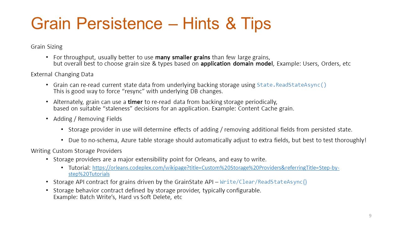 Grain Persistence – Hints & Tips Grain Sizing For throughput, usually better to use many smaller grains than few large grains, but overall best to choose grain size & types based on application domain model, Example: Users, Orders, etc External Changing Data Grain can re-read current state data from underlying backing storage using State.ReadStateAsync() This is good way to force resync with underlying DB changes.