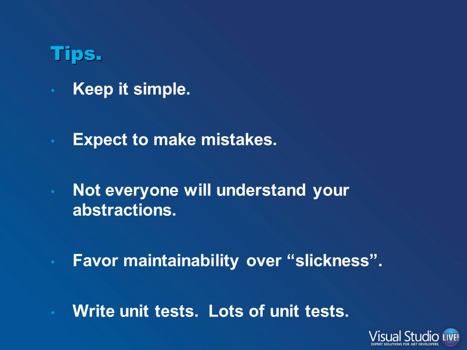 """Tips. Keep it simple. Expect to make mistakes. Not everyone will understand your abstractions. Favor maintainability over """"slickness"""". Write unit test"""
