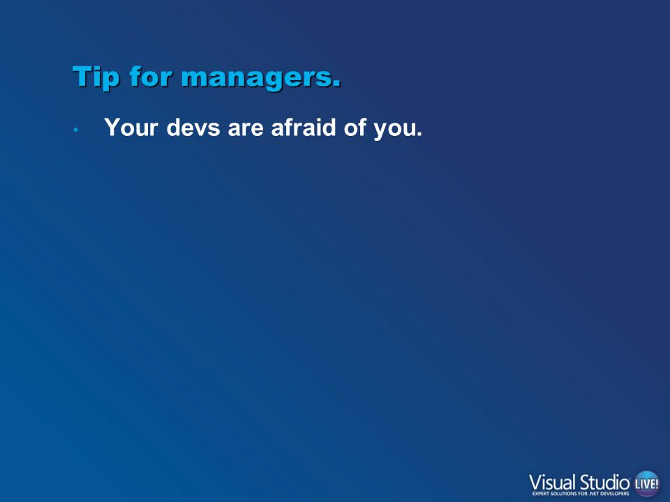 Tip for managers. Your devs are afraid of you.