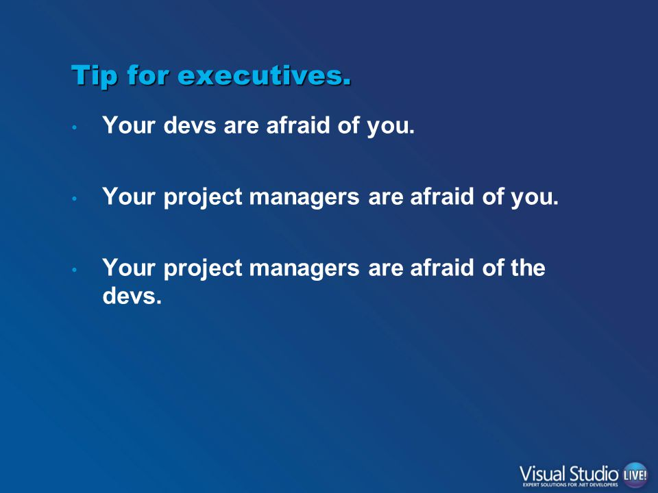 Tip for executives. Your devs are afraid of you. Your project managers are afraid of you. Your project managers are afraid of the devs.