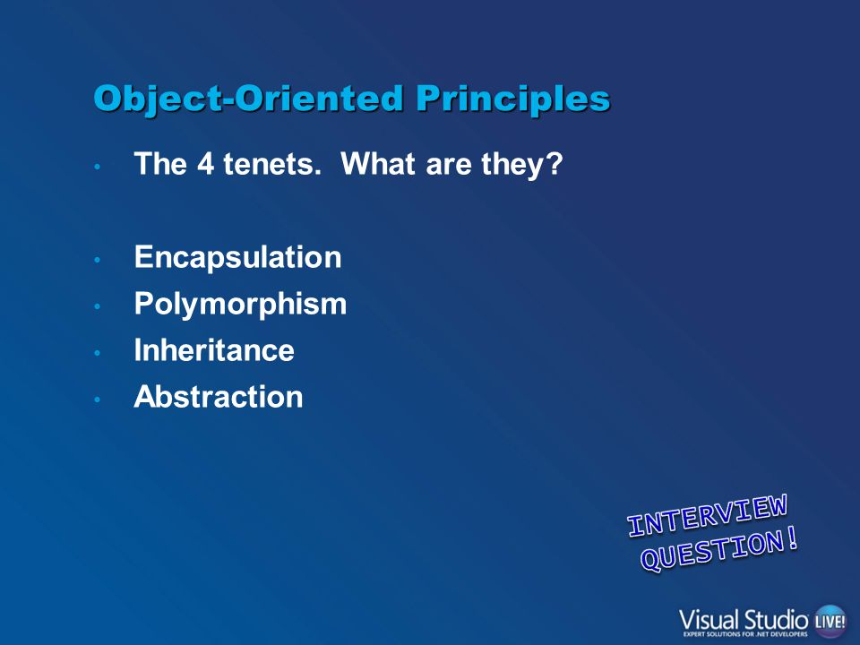 Object-Oriented Principles The 4 tenets. What are they? Encapsulation Polymorphism Inheritance Abstraction