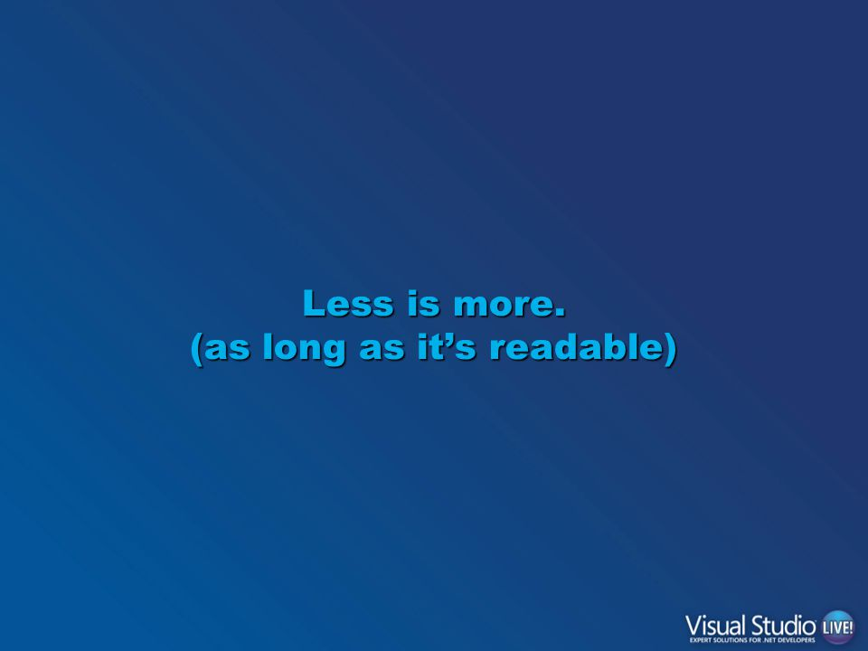 Less is more. (as long as it's readable)