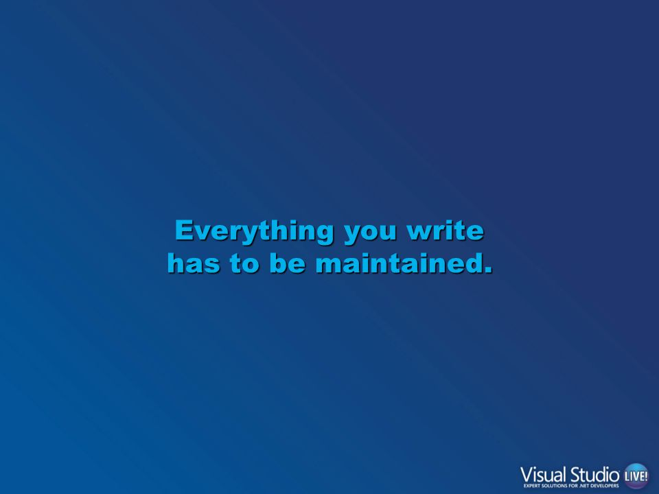 Everything you write has to be maintained.