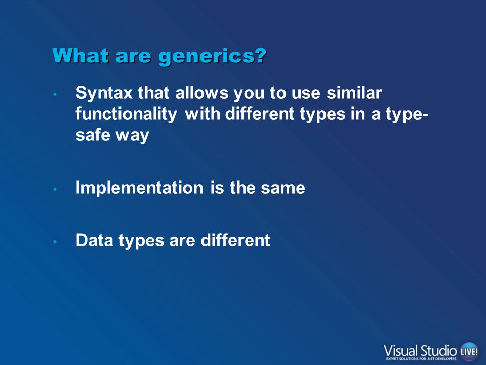 What are generics? Syntax that allows you to use similar functionality with different types in a type- safe way Implementation is the same Data types