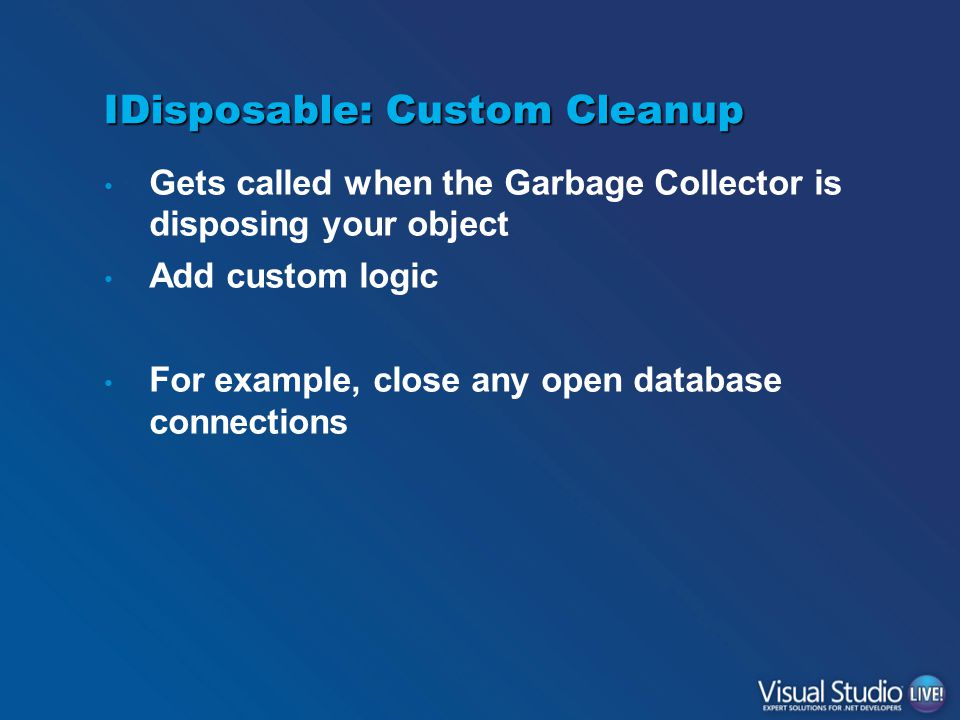 IDisposable: Custom Cleanup Gets called when the Garbage Collector is disposing your object Add custom logic For example, close any open database connections