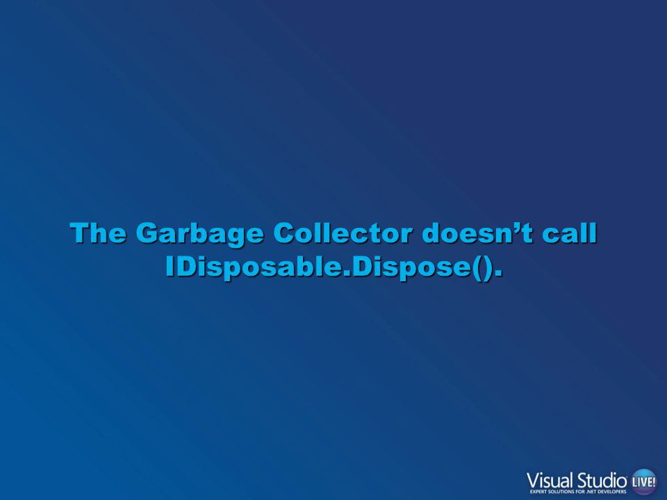 The Garbage Collector doesn't call IDisposable.Dispose().