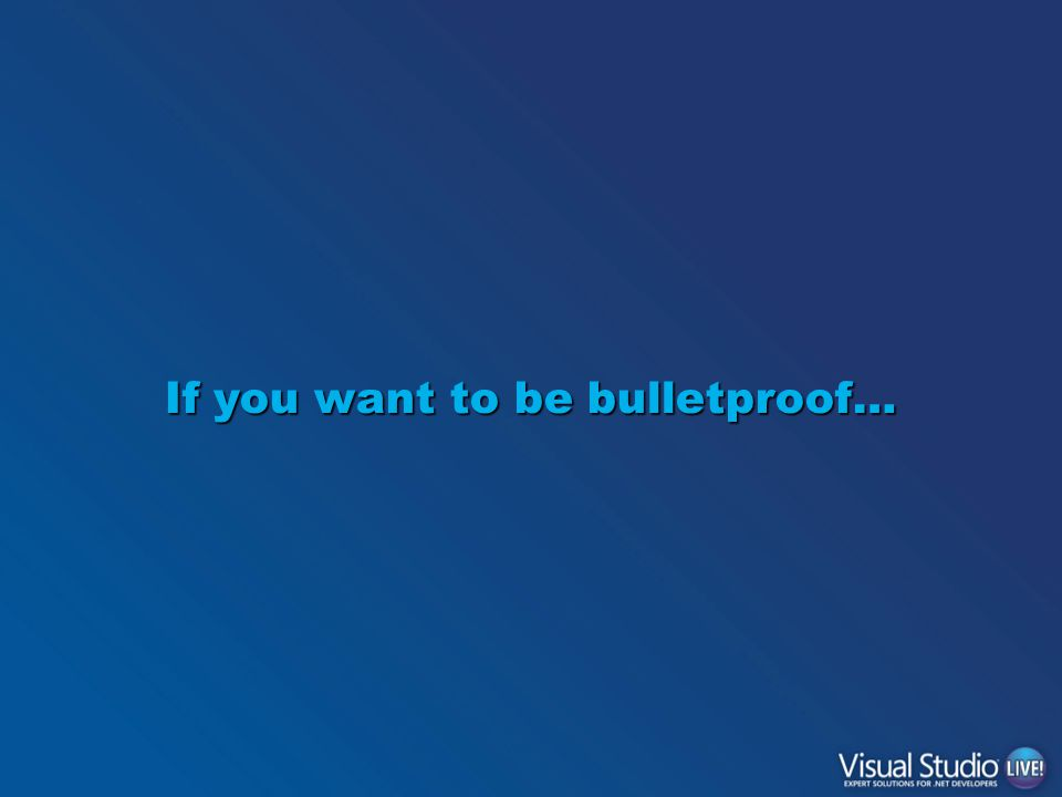 If you want to be bulletproof…