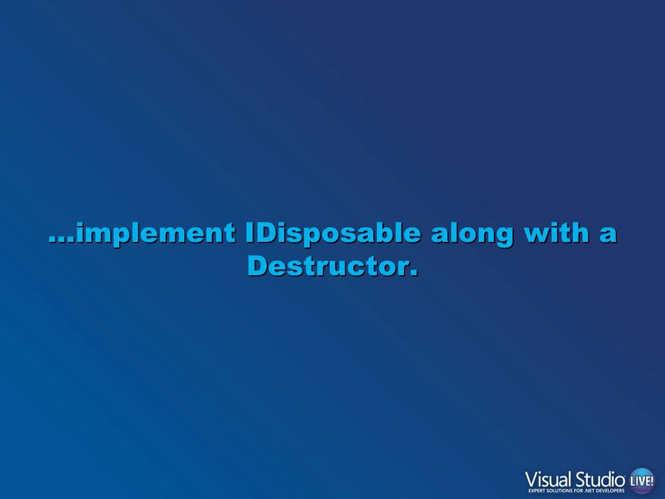 …implement IDisposable along with a Destructor.