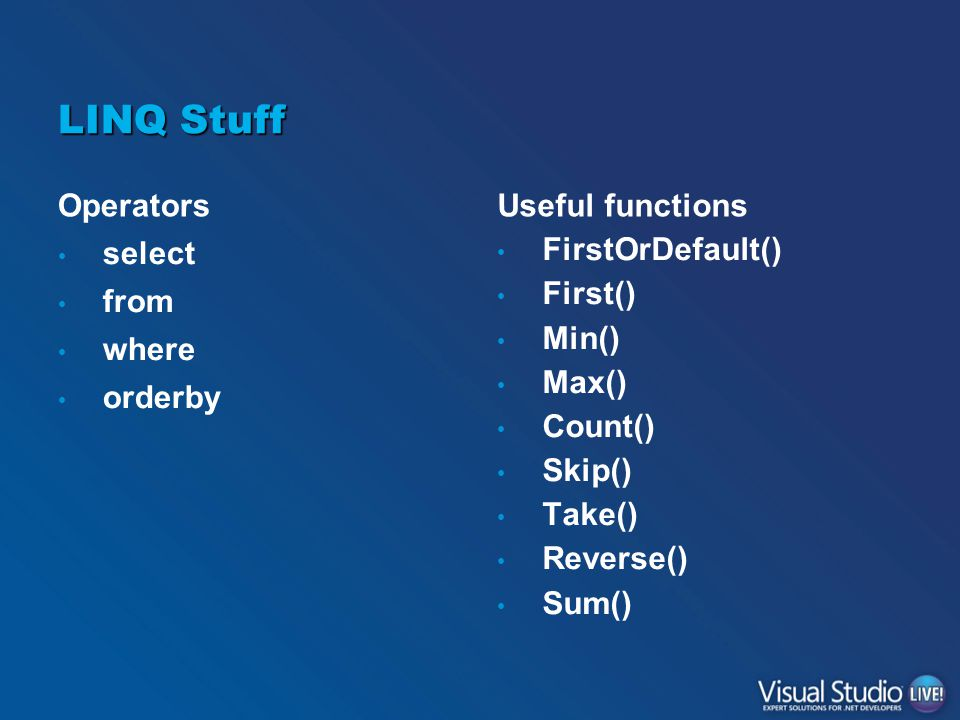 LINQ Stuff Operators select from where orderby Useful functions FirstOrDefault() First() Min() Max() Count() Skip() Take() Reverse() Sum()