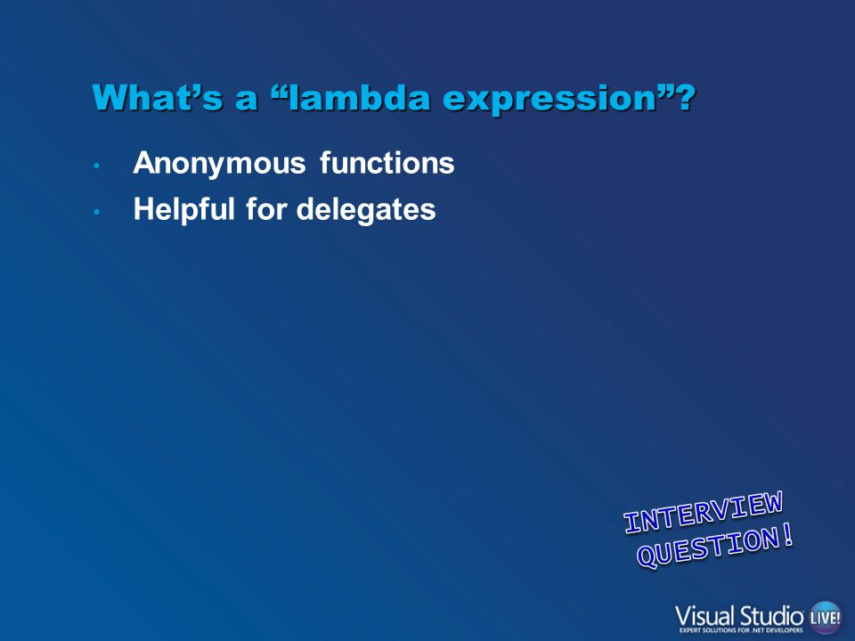 What's a lambda expression ? Anonymous functions Helpful for delegates