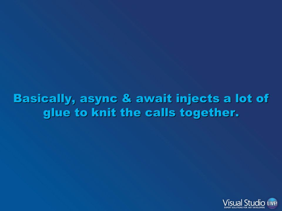 Basically, async & await injects a lot of glue to knit the calls together.