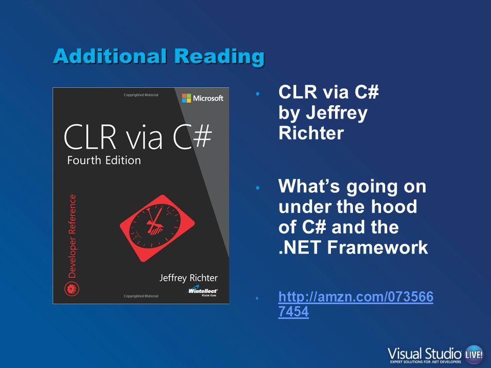Additional Reading CLR via C# by Jeffrey Richter What's going on under the hood of C# and the.NET Framework http://amzn.com/073566 7454 http://amzn.co