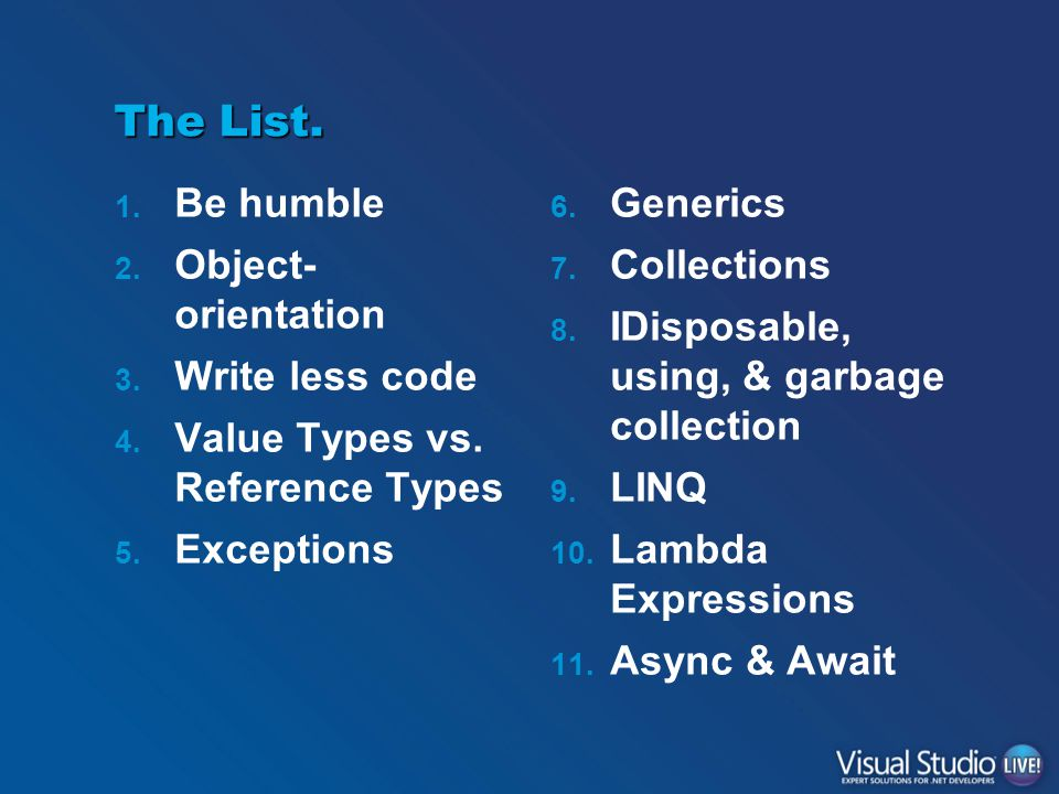The List. 1. Be humble 2. Object- orientation 3. Write less code 4. Value Types vs. Reference Types 5. Exceptions 6. Generics 7. Collections 8. IDispo