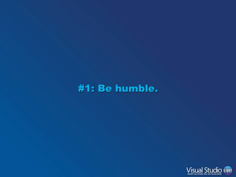 Be humble.Software is complex.