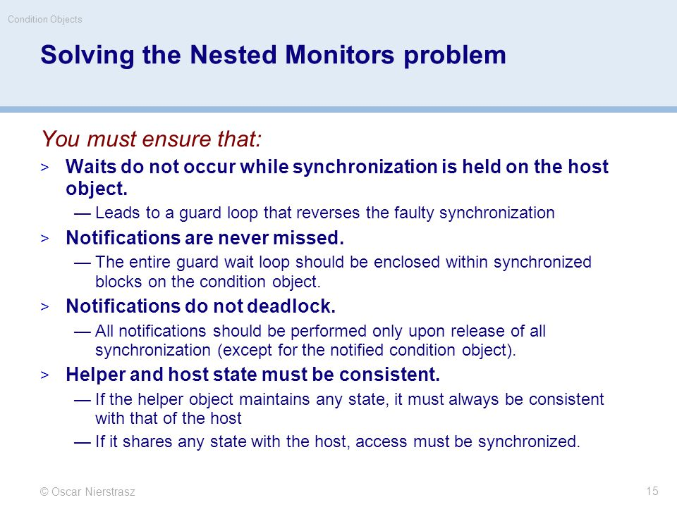 © Oscar Nierstrasz Condition Objects 15 Solving the Nested Monitors problem You must ensure that:  Waits do not occur while synchronization is held on the host object.