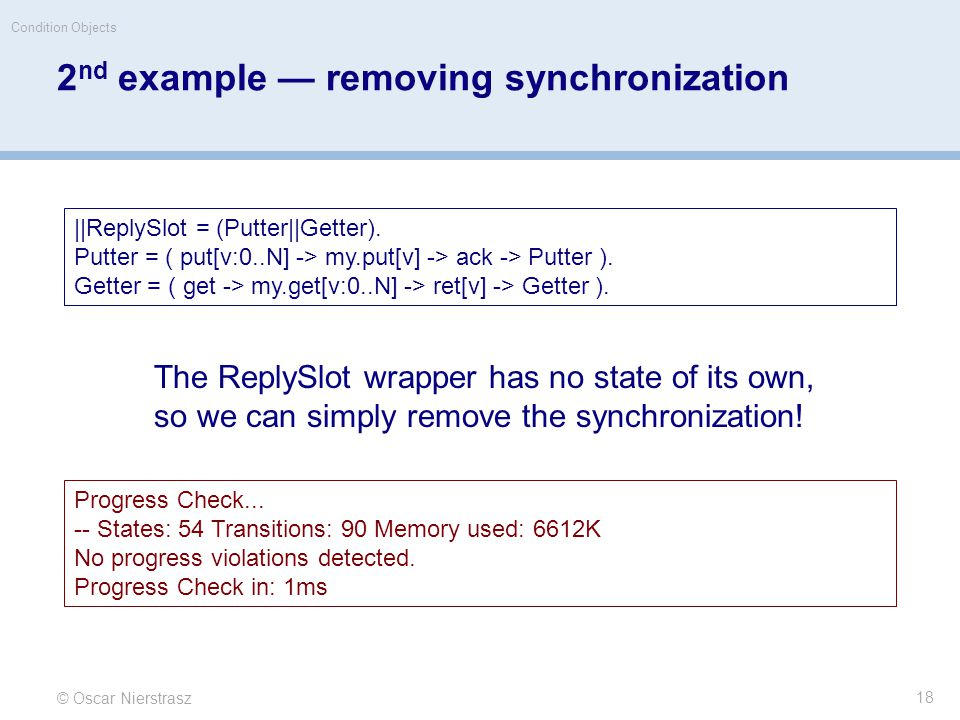 2 nd example — removing synchronization © Oscar Nierstrasz Condition Objects 18 ||ReplySlot = (Putter||Getter).