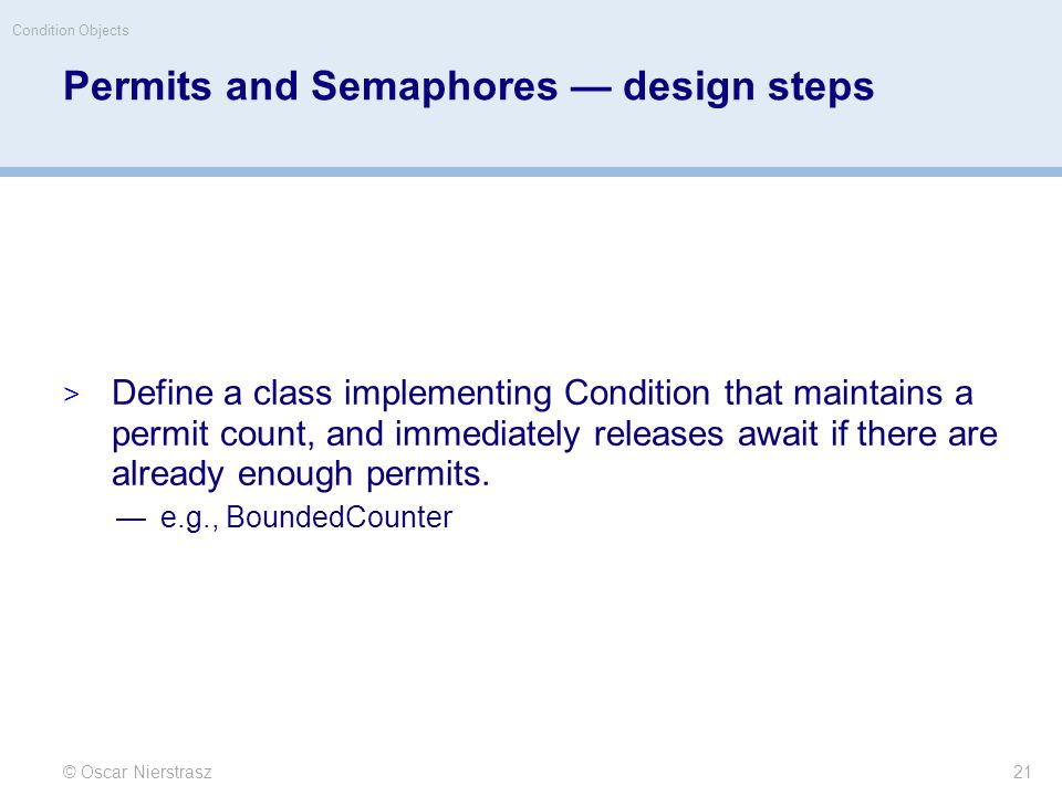 Permits and Semaphores — design steps  Define a class implementing Condition that maintains a permit count, and immediately releases await if there are already enough permits.