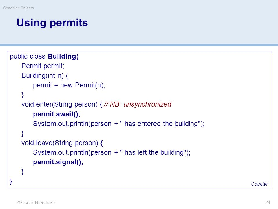 Using permits © Oscar Nierstrasz Condition Objects 24 public class Building{ Permit permit; Building(int n) { permit = new Permit(n); } void enter(String person) { // NB: unsynchronized permit.await(); System.out.println(person + has entered the building ); } void leave(String person) { System.out.println(person + has left the building ); permit.signal(); } Counter