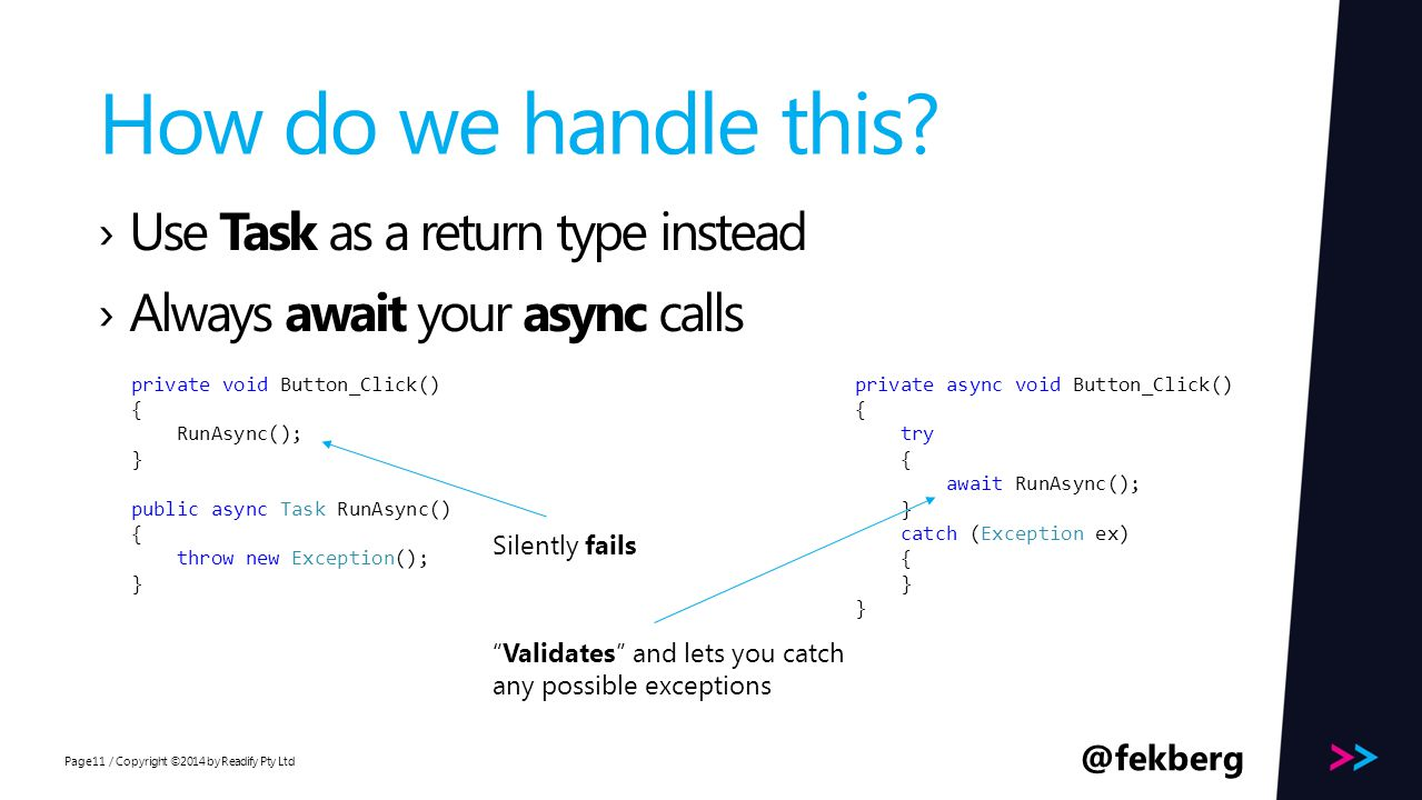Page How do we handle this? / Copyright ©2014 by Readify Pty Ltd11 ›Use Task as a return type instead ›Always await your async calls private async voi